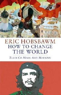 Eric Hobsbawn, How to Change the World - Tales of Marx and Marxism, Little, Brown, London 2011